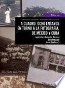 A cuadro: ocho ensayos en torno a la fotografía, de México y Cuba
