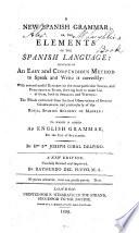 A New Spanish Grammar ; Or, The Elements of the Spanish Language. Containing an Easy and Compendious Method to Speak and Write it Correctly ... To which is Added an English Grammar for the Use of Spaniards. New Ed. Carefully Rev. and Imp. by Raymundo Del Pueyo