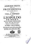 Admirables efectos de la Prouidencia sucedidos en la vida, e imperio de Leopoldo primero inuictissimo emperador de Romanos reduzelos a anales historicos la verdad. Tomo primero \-tercero]