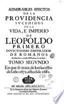 Admirables efectos de la Prouidencia sucedidos en la vida, e imperio de Leopoldo primero inuictissimo emperador de Romanos reduzelos a anales historicos la verdad. Tomo primero [-tercero]