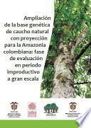 Ampliación de la base genética de caucho natural con proyección para la Amazonia colombiana: fase de evaluación en periodo improductivo a gran escala