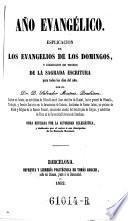 Ano evangelico. Esplicacion de los evangelios de los domingos, y coleccion de trozos de la sagrada escritura para todos los dias del ano