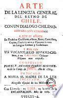 Arte de la lengua general del reyno de Chile con una dialogo chileno-hispano. Compuesto por --- (etc.)