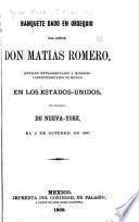 Banquete dado en obsequio del senor don Matias Romero, enviado extraordinario y ministro plenipotenciario de Mexico en los Estado-Uniodos, por ciudadanos de Nueva-York, el 2 de octubre de 1867