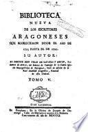 Biblioteca nueva de los escritores aragoneses que florecieron desde el año de 1500 hasta [1802]