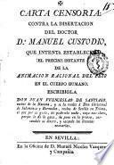 Carta censoria : contra la disertacion del doctor D. Manuel Custodio, que intentó establecer el preciso instante de la animacion racional del feto en el cuerpo humano