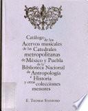 Catálogo de los acervos musicales de las catedrales metropolitanas de México y Puebla de la Biblioteca Nacional de Antropología e Historia y otras colecciones menores