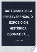 Catecismo de la perseverancia, ó, Exposicion histórica, dogmática, moral, litúrgica, apologética, filosófica y social de la religion desde el principio del mundo hasta nuestros dias