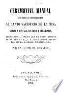 Ceremonial Manual de todo lo perteneciente al Santo Sacrificio de la Misa rezada y cantada...