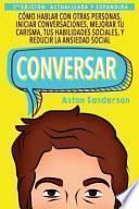 Conversar: Cómo Hablar con Otras Personas, Iniciar Conversaciones, Mejorar tu Carisma, tus Habilidades Sociales, y Reducir la Ansiedad Social