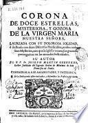 Corona de doce estrellas, mysteriosa, y gozosa de la Virgen Maria Nuestra Señora, laureada con su dolorosa soledad, è ilustrada con doce discursos predicables ...