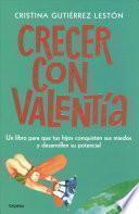 Crecer con Valentía: un Libro para Que Tus Hijos Conquisten Sus Miedos y Desarrollen Su Potencial / Growing up with Courage: a Book for Children to Conq