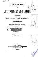 Derecho y jurisprudencia de Aragón en sus relaciones con la legislación de Castilla