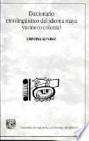 Diccionario etnolingüístico del idioma maya yucateco colonial