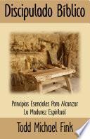 Discipulado Bíblico: Principios Esenciales Para Alcanzar La Madurez Espiritual