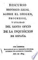 Discurso histórico-legal sobre el origen, progresos, y utilidad del Santo Oficio de la Inquisición de España