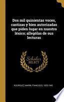 DOS Mil Quinientas Voces, Castizas Y Bien Autorizadas Que Piden Lugar En Nuestro Léxico; Allególas de Sus Lecturas