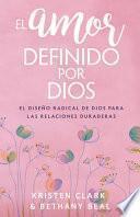 El Amor Definido Por Dios: El Diseño Radical de Dios Para Las Relaciones Duraderas