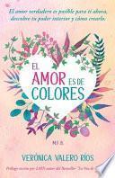 El Amor es de Colores.: El Amor Verdadero es posible para ti. Descubre tu poder interior y cómo crearlo.