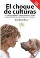 El choque de culturas : un punto de vista nuevo y revolucionario que ayuda a comprender la relación entre los humanos y los perros