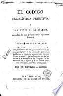 El codigo eclesiastico primitivo o las leyes de la iglesia, sacadas de sus primitivas y lejitimas fuentes