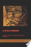 El Delito de Feminicidio: Violencia Contra La Mujer Por Machismo Y Misoginia
