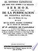 El entero sacrificio que debe todo hombre a la religion. Sermon que en la fiesta de la purificacion de nuestra señora, dia 2. de Febrero de 1795...
