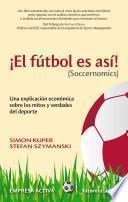 El Futbol Es Asi! (Soccernomics): Una Explicacion Economica Sobre los Mitos y Verdades del DePorte = Football Is So! (Soccernomics)