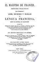 El maestro de frances me'todo practico para aprender a leer, escribir y hablar la lengua francesa, segun el sistema de Ollendorff ... con lecciones adicionales y un ape'ndice ...