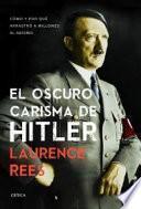 El oscuro carisma de Hitler : cómo y por qué arrastró a millones al abismo