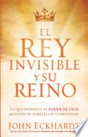 El Rey Invisible y su Reino: Lo Que Significa el Poder de Dios Para Usted, su Familia y su Comunidad = The Invisible King and His Kingdom