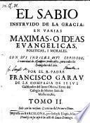 El Sabio Instruido De La Gracia; En Varias Maximas, O Ideas Evangelicas, Politicas, I Morales (etc.)