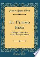 El Último Beso: Diálogo Dramático En Un Acto Y En Verso (Classic Reprint)