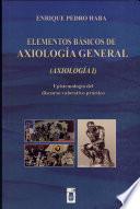 Elementos Básicos de Axiología General : Epistemología Del Discurso Valorativo Práctico