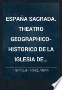 España Sagrada. Theatro geographico-historico de la iglesia de España. Origen, divisiones, y terminos de todas sus Provincias... su autor el P.M. Fr. Henrique Florez...
