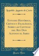 Estudio Histórico, Crítico y Filológico, Sobre las Cantigas del Rey Don Alfonso el Sabio (Classic Reprint)