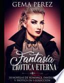 Fantasía Erótica Eterna: 10 Novelas de Romance, Fantasía Y Erótica En 1 Colección
