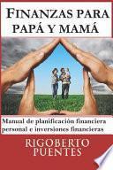 Finanzas Para Papá Y Mamá: Manual de Planificación Financiera Personal E Inversiones Financieras