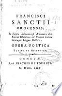 Francisci Sanctii Brocensis in inclyta Salmanticensi Academia ... doctoris, Opera poetica latina et hispanica