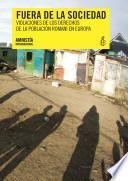 Fuera de la sociedad. Violaciones de derechos humanos de la po ́blación romaní en Europa