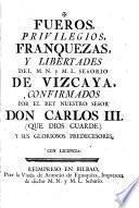 Fueros, privilegios, franquizas y libertades del M.N. y M.L. Señorío de Vizcaya, confirmados por el Rey Nuestro Señor Don Carlos III (que Dios guarde) y sus gloriosos predecesores