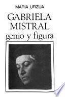 Gabriela Mistral, genio y figura