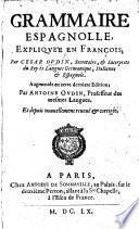 Grammaire Espagnolle, expliquée en François ... Augmentée en cette dernière édition, par A. Oudin, ... et depuis nouvellement reveuë et corrigée