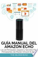 Guía Manual del Amazon Echo : Los 30 Principales Jaqueos y Secretos Para Principiantes del Master Amazon & Alexa