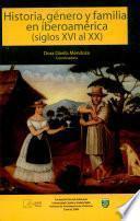 Historia, género y familia en Iberoamérica (siglos XVI al XX)