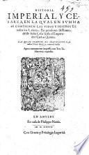 Historia imperial y Cesarea: en la qual en sum̃a se contienē las vidas y hechos d'todos los Cesares ... Emperadores de Roma: d'sde Julio Cesar hasta ... Maximiliano