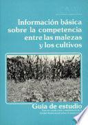 Informacion Basica Sobre la Competencia Entre Las Malezas Y Los Cultivos
