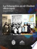 La Educación en el Chubut 1810-1916.
