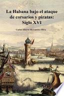 La Habana Bajo El Ataque de Corsarios y Piratas. Siglo XVI.
