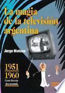 La magia de la televisión argentina: 1951-1960, cierta historia documentada